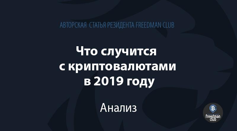 Что случится с криптовалютами в 2019 году Freedman Club